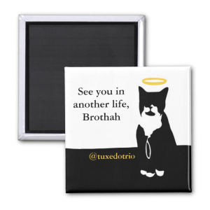 "Magnet depicting tuxedo cat with a halo. Text reads ""See you in another life, Brothah. @tuxedotrio"""